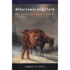 After Lewis and Clark: Mountain Men and the Paths to the Pacific by Robert M Utley
