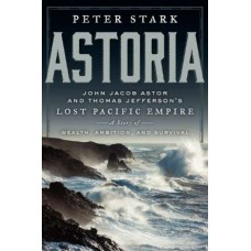 Astoria: John Jacob Astor and Thomas Jefferson's Lost Pacific Empire: A Story of Wealth, Ambition, and Survival by Peter Stark