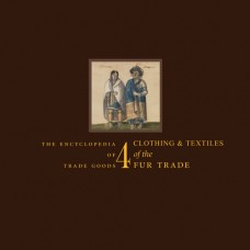 Volume 4 - Clothing & Textiles of the Fur Trade by James A. Hanson