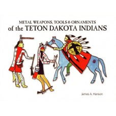 Metal Weapons, Tools, & Ornaments of the Teton Dakota by James A. Hanson